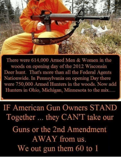 Deer Hunting: There were 614,000 Armed Men & Women in the  woods on opening day of the  2012 Wisconsin  Deer hunt. That's more than all the Federal Agents  Nationwide. In Pennsylvania on opening Day there  were 750,000 Armed Hunters in the woods. Now add  Hunters in Ohio, Michigan, Minnesota to the mix.....  IF American Gun Owners STAND  Together  they CANTT take our  Guns or the 2nd Amendment  AWAY from us.  We out gun them 60 to 1
