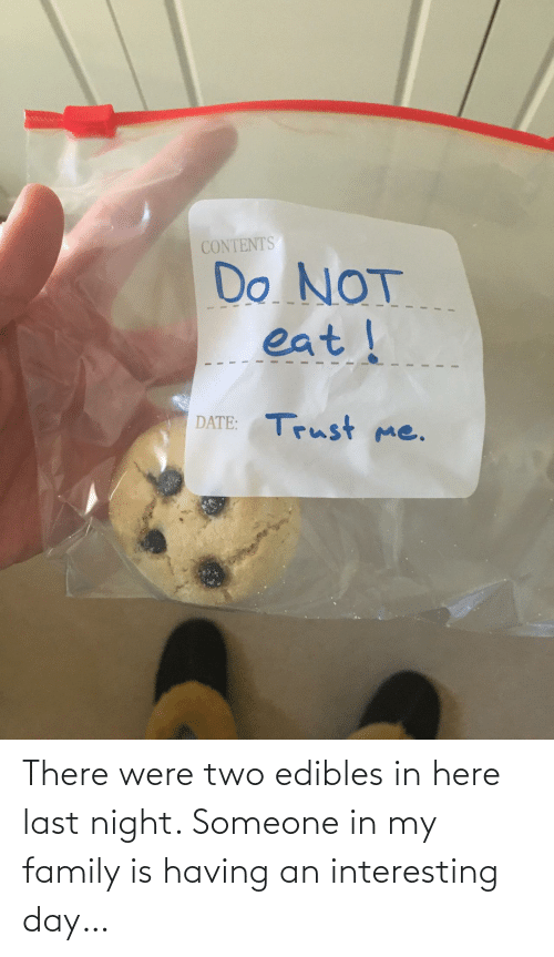 Family, Day, and Last Night: There were two edibles in here last night. Someone in my family is having an interesting day…