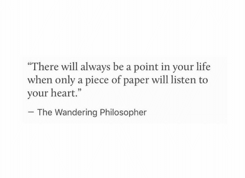 """wandering: """"There will always be a point in your life  when only a piece of paper will listen to  your heart.""""  05  The Wandering Philosopher"""