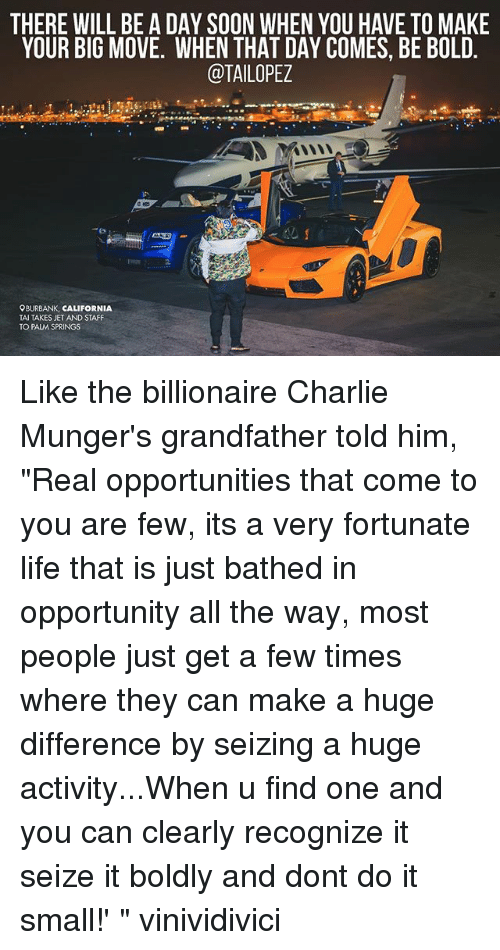 "Charlie, Life, and Memes: THERE WILL BE A DAY SOON WHEN YOU HAVE TO MAKE  YOUR BIG MOVE. WHEN THAT DAY COMES, BE BOLD.  @TAILOPEZ  OBURBANK, CALIFORNIA  TAI TAKES JET AND STAFF  TO PALM SPRINGS Like the billionaire Charlie Munger's grandfather told him, ""Real opportunities that come to you are few, its a very fortunate life that is just bathed in opportunity all the way, most people just get a few times where they can make a huge difference by seizing a huge activity...When u find one and you can clearly recognize it seize it boldly and dont do it small!' "" vinividivici"