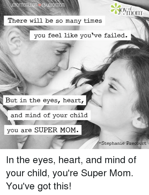 Youve Got This: There will be so many times  you feel like you've failed.  But in the eyes, heart,  and mind of your child  you are SUPER MOM.  Stephanie Precourt In the eyes, heart, and mind of your child, you're Super Mom. You've got this!