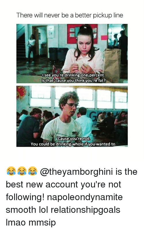 Lmao, Lol, and Memes: There will never be a better pickup line  see you re drinkingone:percent  Isthat cause you thinkyou're fat  eause youfre not  You could be drinkingwhole if vou wanted to 😂😂😂 @theyamborghini is the best new account you're not following! napoleondynamite smooth lol relationshipgoals lmao mmsip