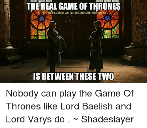 Lord Varis: THEREAL GAME OF THRONES  A( i  HTTPS:/ /www.FACEBOOK.COM/ THELANNISTERSSENDTHEIREARS/  IS BETWEEN THESE TWO Nobody can play the Game Of Thrones like Lord Baelish and Lord Varys do .  ~ Shadeslayer