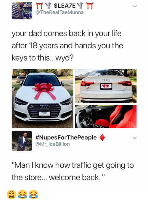 """the keys: TheReal TaeMunna  your dad comes back in your life  after 18 years and hands you the  keys to this...wyd?  335  #Nupes ForThePeople ◆  @Mr_IceBillion  """"Man I know how traffic get going to  the store... welcome back."""" 😩😂😂"""