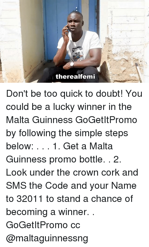 Memes, Doubt, and 🤖: therealfemi Don't be too quick to doubt! You could be a lucky winner in the Malta Guinness GoGetItPromo by following the simple steps below: . . . 1. Get a Malta Guinness promo bottle. . 2. Look under the crown cork and SMS the Code and your Name to 32011 to stand a chance of becoming a winner. . GoGetItPromo cc @maltaguinnessng
