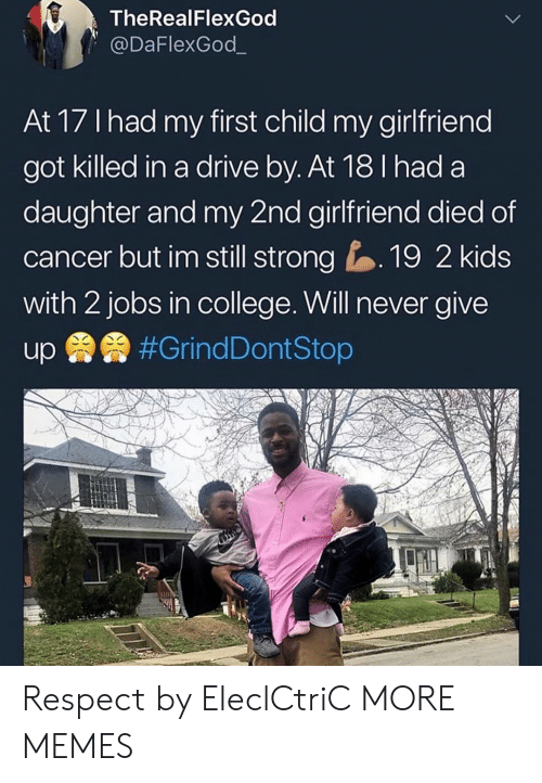 Drive By: TheRealFlexGod  @DaFlexGod_  At 17 Ihad my first child my girlfriend  got killed in a drive by. At 18 I had a  daughter and my 2nd girlfriend died of  cancer but im still strong19 2 kids  with 2 jobs in college. Will never give Respect by EleclCtriC MORE MEMES