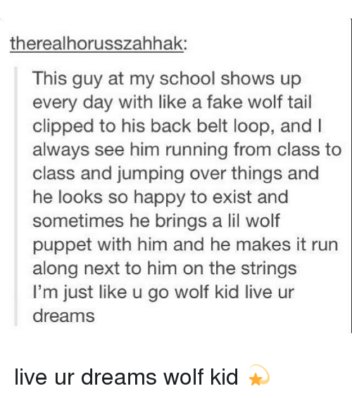 Run Along: therealhorusszahhak:  This guy at my school shows up  every day with like a fake wolf tail  clipped to his back belt loop, and  always see him running from class to  class and jumping over things and  he looks so happy to exist and  sometimes he brings a lil wolf  puppet with him and he makes it run  along next to him on the strings  I'm just like u go wolf kid live ur  dreams live ur dreams wolf kid 💫