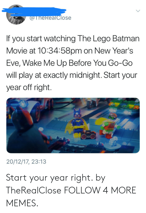 wake me up before you go go: @TheReaTclose  If you start watching The Lego Batman  Movie at 10:34:58pm on New Year's  Eve, Wake Me Up Before You Go-Go  will play at exactly midnight. Start your  year off right.  20/12/17, 23:13 Start your year right. by TheRealClose FOLLOW 4 MORE MEMES.