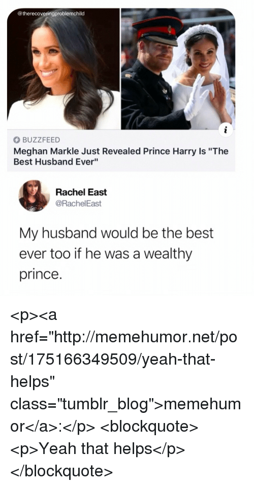 """Prince Harry: @therecoveringproblemchild  BUZZFEED  Meghan Markle Just Revealed Prince Harry Is """"The  Best Husband Ever""""  Rachel East  @RachelEast  My husband would be the best  ever too if he was a wealthy  prince. <p><a href=""""http://memehumor.net/post/175166349509/yeah-that-helps"""" class=""""tumblr_blog"""">memehumor</a>:</p>  <blockquote><p>Yeah that helps</p></blockquote>"""