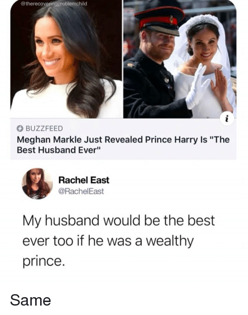 """Best Husband Ever: @therecoveringproblemchild  BUZZFEED  Meghan Markle Just Revealed Prince Harry Is """"The  Best Husband Ever""""  Rachel East  @RachelEast  My husband would be the best  ever too if he was a wealthy  prince. Same"""