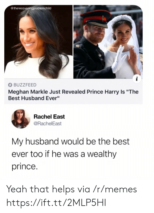 """Prince Harry: @therecoveringproblemchild  BUZZFEED  Meghan Markle Just Revealed Prince Harry Is """"The  Best Husband Ever""""  Rachel East  @RachelEast  My husband would be the best  ever too if he was a wealthy  prince. Yeah that helps via /r/memes https://ift.tt/2MLP5HI"""