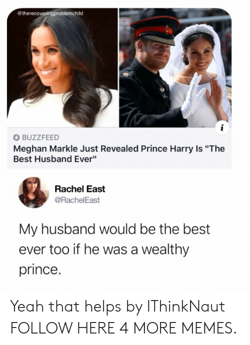 """Prince Harry: @therecoveringproblemchild  BUZZFEED  Meghan Markle Just Revealed Prince Harry Is """"The  Best Husband Ever""""  Rachel East  @RachelEast  My husband would be the best  ever too if he was a wealthy  prince. Yeah that helps by IThinkNaut FOLLOW HERE 4 MORE MEMES."""