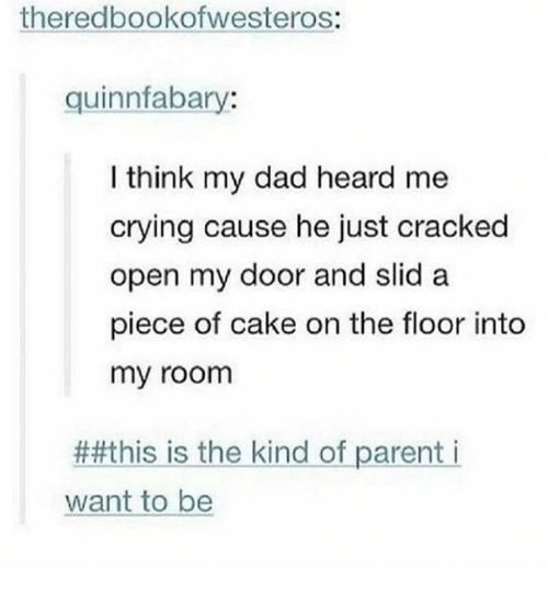 Crying, Dad, and Cake: theredbookofwesteros:  quinnfabary:  I think my dad heard me  crying cause he just cracked  open my door and slid a  piece of cake on the floor into  my room  ##this is the kind of parent i  want to be