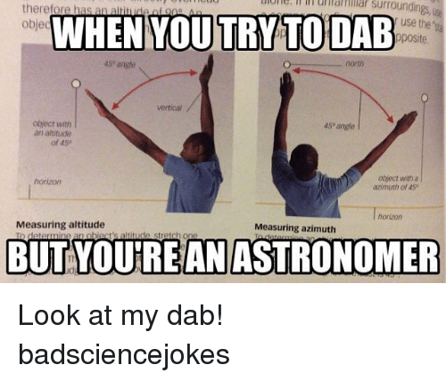Dab: therefore has  a  Surroundings  objec  WHEN YOU TRY TO DAB  use the  pposite  north  obiect with  45 angle  an altitude  of 45  object with a  horizon  azimuth of 45  Measuring altitude  Measuring azimuth  obiact's altitude stretch one  BUT YOUTREAN ASTRONOMER Look at my dab! badsciencejokes