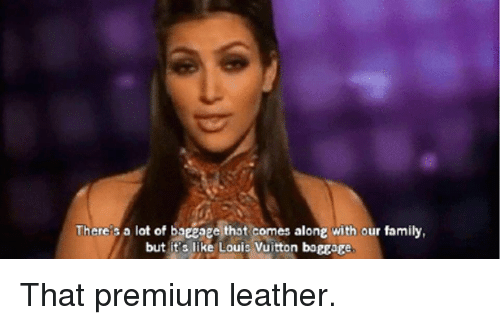 Family, Thot, and Kardashian: Thereis a lot of baceage thot comes along with our family,  but it's like Louis Vuitton boggage That premium leather.