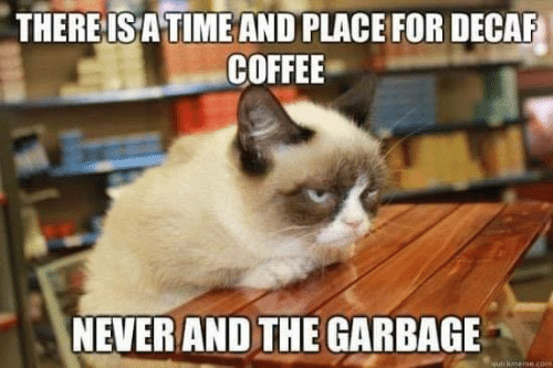 decaf coffee: THEREISA TIME AND PLACE FOR DECAF  COFFEE  NEVER AND THE GARBAGE