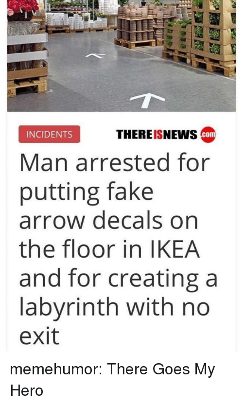 there goes my hero: THEREISNEwS cam  INCIDENTS  Man arrested for  putting fake  arrow decals on  the floor in IKEA  and for creating a  labyrinth with no  exit memehumor:  There Goes My Hero