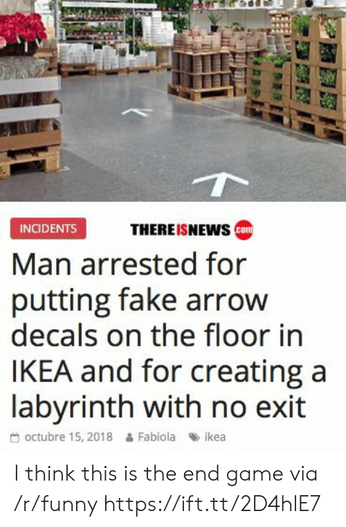 Octubre: THEREISNEWs co  INCIDENTS  Man arrested for  putting fake arrow  decals on the floor in  IKEA and for creating a  labvrinth with no exit  octubre 15, 2018 & Fabiola ikea I think this is the end game via /r/funny https://ift.tt/2D4hlE7