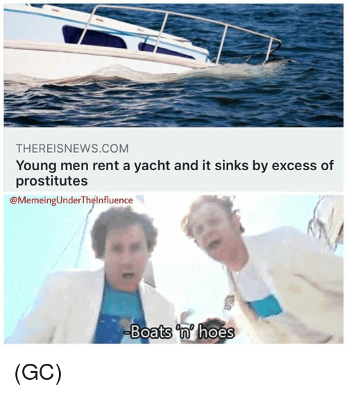 prostitutes: THEREISNEWS.COM  Young men rent a yacht and it sinks by excess of  prostitutes  @MemeingUnderThelnfluence  Boats n hoes (GC)