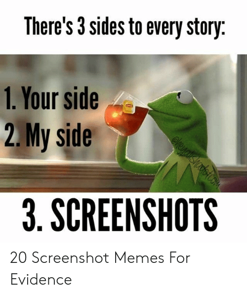 Screenshots: There's 3 sides to every story  1. Your side  2.My side  3. SCREENSHOTS 20 Screenshot Memes For Evidence