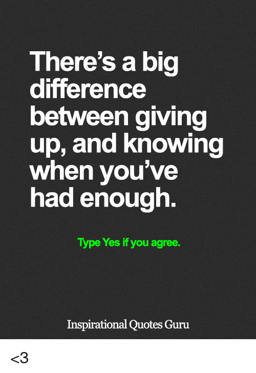 Memes, Quotes, and 🤖: There's a big  difference  between giving  up, and Knowing  when you've  had enough.  Type Yes if you agree.  Inspirational Quotes Guru <3