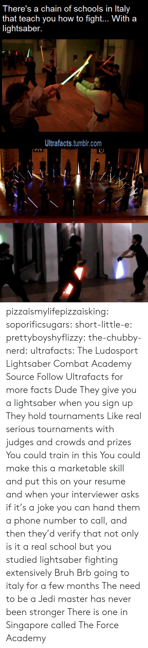 kotaku: There's a chain of schools in Italy  that teach you how to fight... With a  lightsaber.  Ultrafacts.tumblr.com pizzaismylifepizzaisking:  soporificsugars:  short-little-e:  prettyboyshyflizzy:  the-chubby-nerd:  ultrafacts:  The Ludosport Lightsaber Combat Academy Source Follow Ultrafacts for more facts  Dude They give you a lightsaber when you sign up They hold tournaments Like real serious tournaments with judges and crowds and prizes You could train in this You could make this a marketable skill and put this on your resume and when your interviewer asks if it's a joke you can hand them a phone number to call, and then they'd verify that not only is it a real school but you studied lightsaber fighting extensively  Bruh  Brb going to italy for a few months  The need to be a Jedi master has never been stronger  There is one in Singapore called The Force Academy