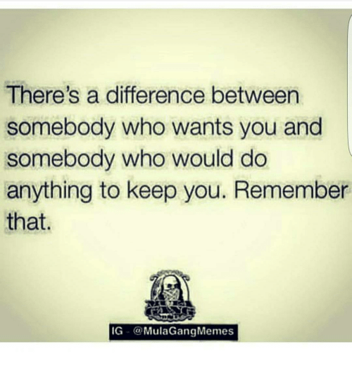 Ig Mula Gang: There's a difference between  somebody who wants you and  somebody who would do  anything to keep you. Remember  that  IG  Mula Gang Memes