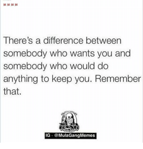 Ig Mula Gang: There's a difference between  somebody who wants you and  somebody who would do  anything to keep you. Remember  that.  IG  Mula Gang Memes
