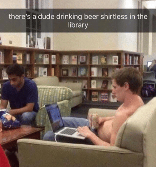 drinking beer: there's a dude drinking beer shirtless in the  library