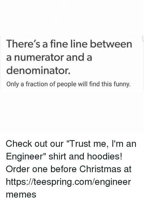 """Christmas, Funny, and Engineering: There's a fine line between  a numerator and a  denominator.  Only a fraction of people will find this funny. Check out our """"Trust me, I'm an Engineer"""" shirt and hoodies!  Order one before Christmas at https://teespring.com/engineermemes"""