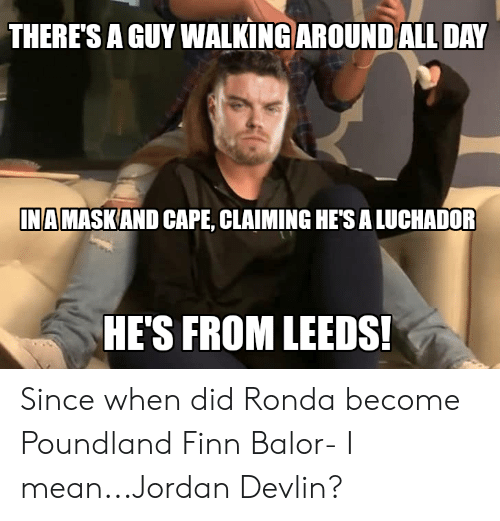 Finn Balor: THERES A GUY WALKING AROUND ALL DAY  INA  MASKAND CAPE, CLAIMING HE'S A LUCHADOR  HE'S FROM LEEDS! Since when did Ronda become Poundland Finn Balor- I mean...Jordan Devlin?