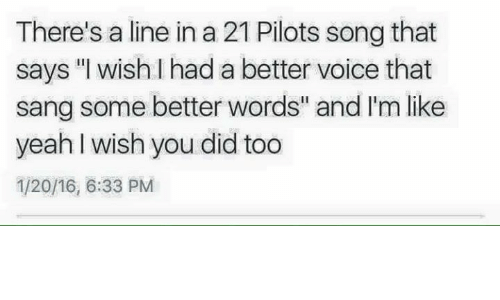 """21 Pilots: There's a line in a 21 Pilots song that  says """"I wish I had a better voice that  sang some better words"""" and I'm like  yeah wish you did too  1/20/16, 6:33 PM"""