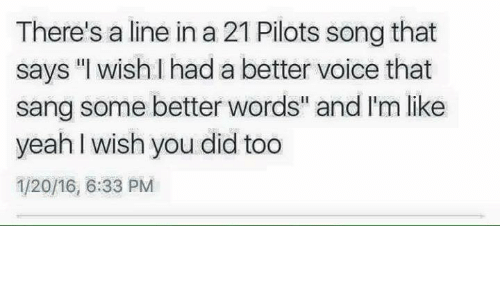 """21 Pilots: There's a line in a 21 Pilots song that  says """"I wish I had a better voice that  sang some better words"""" and 'm like  yeah wish you did too  1/20/16, 6:33 PM"""