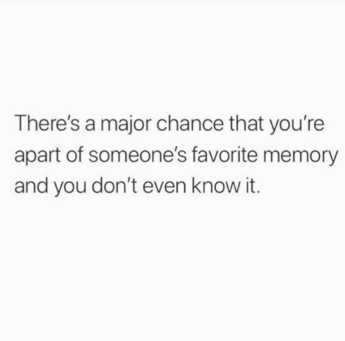 Apart: There's a major chance that you're  apart of someone's favorite memory  and you don't even know it.