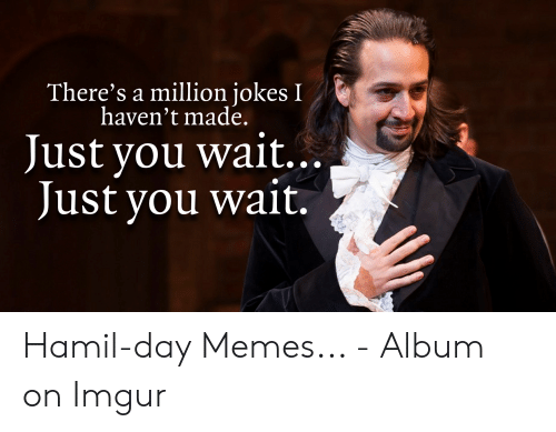 Hamilton Birthday: There's a million jokes I  haven't made.  Just you wait..  Just you wait.