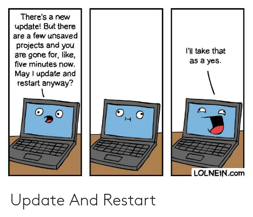 take that: There's a new  update! But there  are a few unsaved  projects and you  are gone for, like,  five minutes now.  I'l take that  as a yes  May I update and  restart anyway?  LOLNEIN.com Update And Restart
