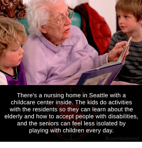 fb.com: There's a nursing home in Seattle with a  childcare center inside. The kids do activities  with the residents so they can learn about the  elderly and how to accept people with disabilities,  and the seniors can feel less isolated by  playing with children every day.  fb.com/factsweird