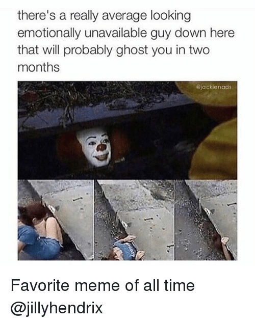 Ironic, Meme, and Ghost: there's a really average looking  emotionally unavailable guy down here  that will probably ghost you in two  months  Gjackienads Favorite meme of all time @jillyhendrix