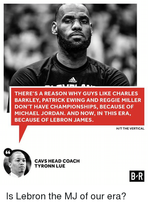 Charles Barkley: THERE'S A REASON WHY GUYS LIKE CHARLES  BARKLEY, PATRICK EWING AND REGGIE MILLER  DON'T HAVE CHAMPIONSHIPS, BECAUSE OF  MICHAEL JORDAN. AND NOW, IN THIS ERA  BECAUSE OF LEBRON JAMES.  HIT THE VERTICAL  CAVS HEAD COACH  TYRONN LUE  BR Is Lebron the MJ of our era?
