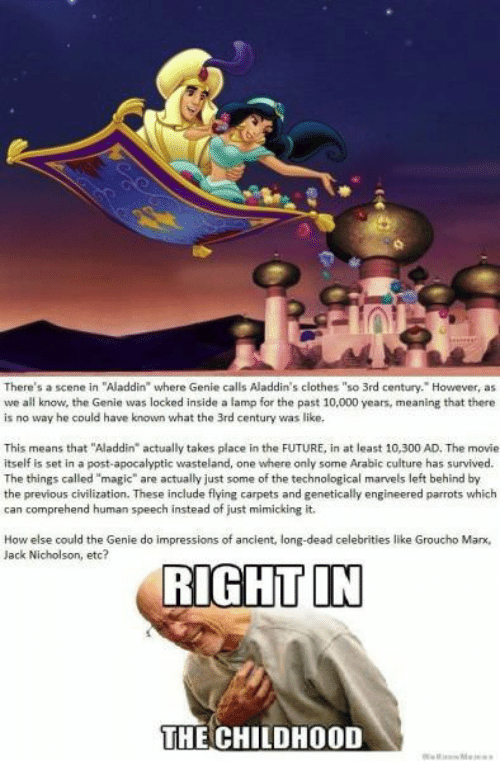 """Aladdin, Clothes, and Future: There's a scene in """"Aladdin where Genie calls Aladdin's clothes """"so 3rd century. However, as  we all know, the Genie was locked inside a lamp for the past 10,000 years, meaning that there  is no way he could have known what the 3rd century was like  This means that """"Aladdin"""" actually takes place in the FUTURE, in at least 10,300 AD. The movie  itself is set in a post-apocalyptic wasteland, one where only some Arabic culture has survived.  The things called """"magic"""" are actually just some of the technological marvels left behind by  the previous civilization. These include flying carpets and genetically engineered parrots which  can comprehend human speech instead of just mimicking it.  How else could the Genie do impressions of ancient, long-dead celebrities like Groucho Mar,  Jack Nicholson, etc?  RIGHT IN  THE CHILDHOOD"""