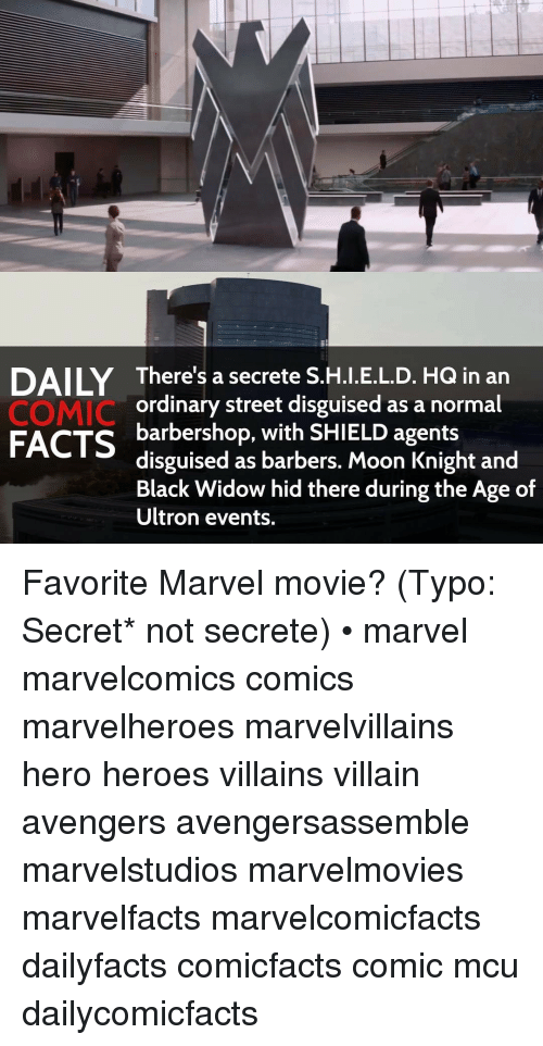 Barbershop, Memes, and Black Widow: There's a secrete S.H.I.E.L.D. HQ in an  COMIC  ordinary street disguised as a normal  FACTS  barbershop, with SHIELD agents  disguised as barbers. Moon Knight and  Black Widow hid there during the Age of  Ultron events. Favorite Marvel movie? (Typo: Secret* not secrete) • marvel marvelcomics comics marvelheroes marvelvillains hero heroes villains villain avengers avengersassemble marvelstudios marvelmovies marvelfacts marvelcomicfacts dailyfacts comicfacts comic mcu dailycomicfacts