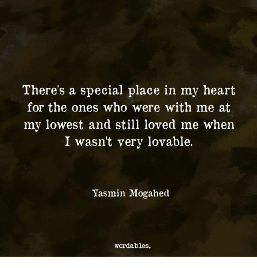 Heart, Who, and Still: There's a special place in my heart  for the ones who were with me at  my lowest and still loved me when  I wasn't very lovable.  Yasmin Mogahed  wordables.