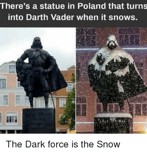 Darth Vader: There's a statue in Poland that turns  into Darth Vader when it snows. The Dark force is the Snow