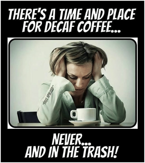 decaf coffee: THERE'S A TIME AND PLACE  FOR DECAF COFFEE...  NEVER..  AND IN THE TRASH!