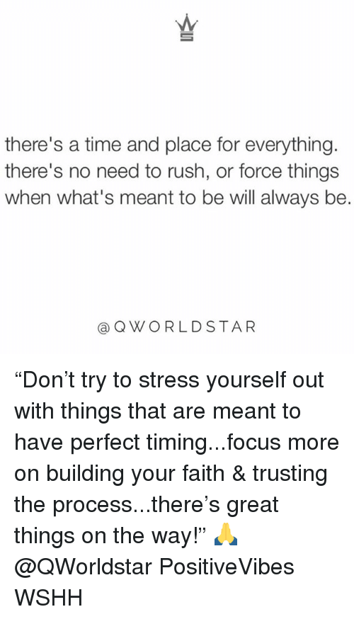 """Perfect Timing: there's a time and place for everything.  there's no need to rush, or force things  when what's meant to be will always be.  QWORLDSTAR """"Don't try to stress yourself out with things that are meant to have perfect timing...focus more on building your faith & trusting the process...there's great things on the way!"""" 🙏 @QWorldstar PositiveVibes WSHH"""