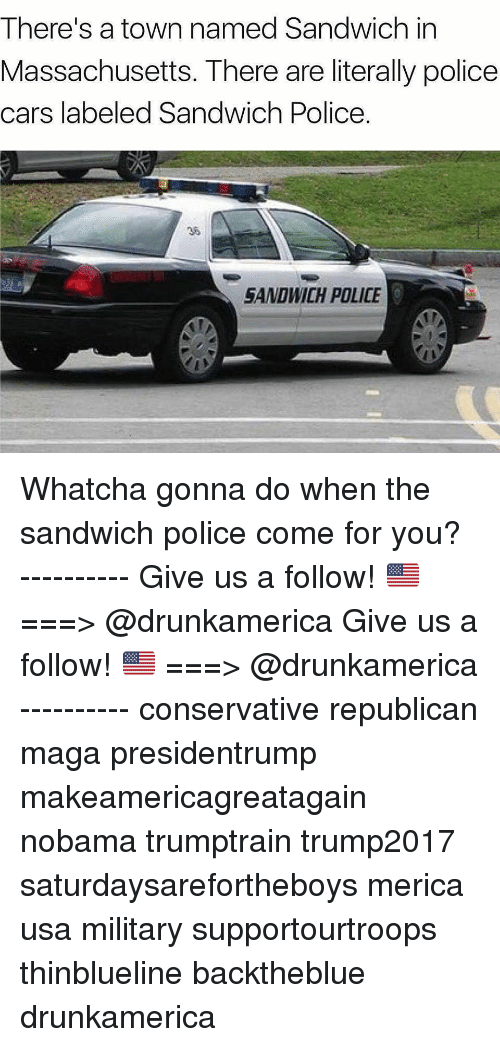 Nobama: There's a town named Sandwich in  Massachusetts. There are literally policee  cars labeled Sandwich Police  36  SANDWICH POLICE Whatcha gonna do when the sandwich police come for you? ---------- Give us a follow! 🇺🇸 ===> @drunkamerica Give us a follow! 🇺🇸 ===> @drunkamerica ---------- conservative republican maga presidentrump makeamericagreatagain nobama trumptrain trump2017 saturdaysarefortheboys merica usa military supportourtroops thinblueline backtheblue drunkamerica