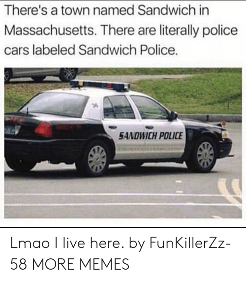 Massachusetts: There's a town named Sandwich in  Massachusetts. There are literally police  cars labeled Sandwich Police.  3  SANDWICH POLICE Lmao I live here. by FunKillerZz-58 MORE MEMES