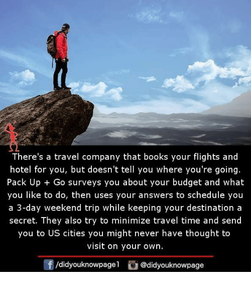 3 Day Weekend: There's a travel company that books your flights and  hotel for you, but doesn't tell you where you're going.  Pack Up Go surveys you about your budget and what  you like to do, then uses your answers to schedule you  a 3-day weekend trip while keeping your destination a  secret. They also try to minimize travel time and send  you to US cities you might never have thought to  visit on your own.  /didyouknowpagel  @didyouknowpage