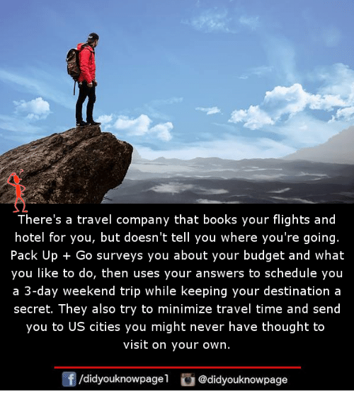 3 Day Weekend: There's a travel company that books your flights and  hotel for you, but doesn't tell you where you're going.  Pack Up + Go surveys you about your budget and what  you like to do, then uses your answers to schedule you  a 3-day weekend trip while keeping your destination a  secret. They also try to minimize travel time and send  you to US cities you might never have thought to  visit on your own.  /didyouknowpagel @didyouknowpage