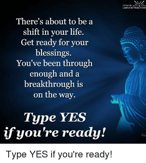 Memes, 🤖, and Yes: There's about to be a  shift in your life  Get ready for your  blessings.  You've been through  enough and a  breakthrough is  on the way.  Type YES  if you're ready!  Living the  LAW of ATTRACTION Type YES if you're ready!